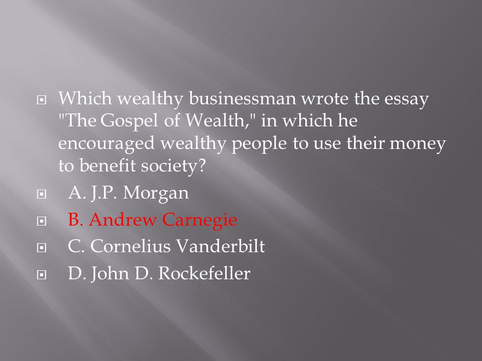 Which wealthy businessman wrote the essay The Gospel of Wealth, in which he encouraged wealthy people to use their money to benefit society