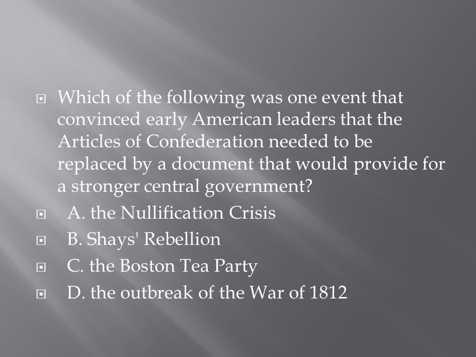 Which of the following was one event that convinced early American leaders that the Articles of Confederation needed to be replaced by a document that would provide for a stronger central government