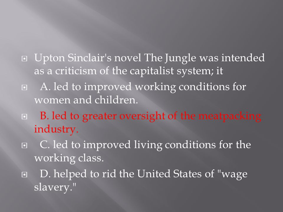 Upton Sinclair s novel The Jungle was intended as a criticism of the capitalist system; it