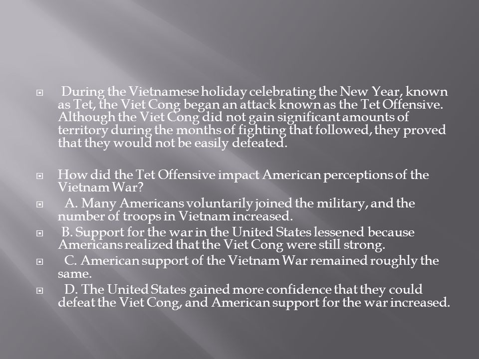 During the Vietnamese holiday celebrating the New Year, known as Tet, the Viet Cong began an attack known as the Tet Offensive. Although the Viet Cong did not gain significant amounts of territory during the months of fighting that followed, they proved that they would not be easily defeated.