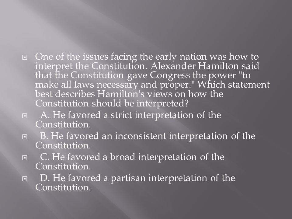 One of the issues facing the early nation was how to interpret the Constitution. Alexander Hamilton said that the Constitution gave Congress the power to make all laws necessary and proper. Which statement best describes Hamilton s views on how the Constitution should be interpreted