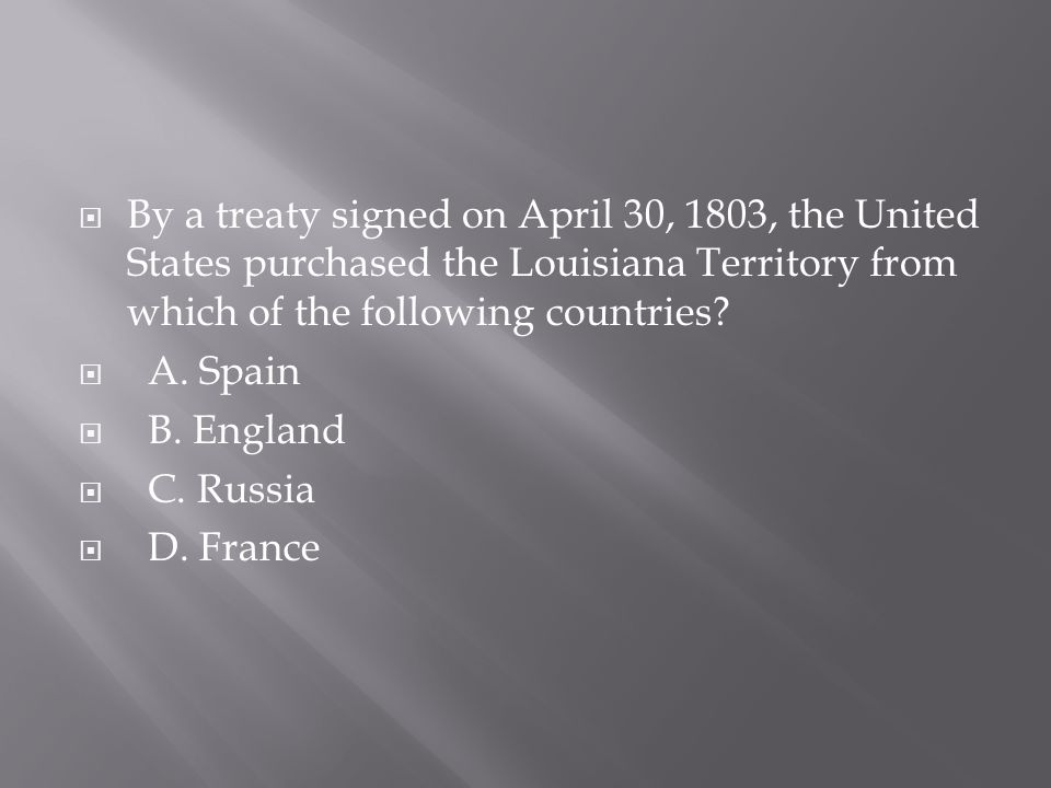 By a treaty signed on April 30, 1803, the United States purchased the Louisiana Territory from which of the following countries