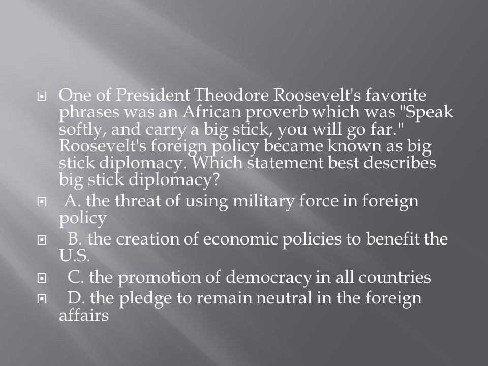 One of President Theodore Roosevelt s favorite phrases was an African proverb which was Speak softly, and carry a big stick, you will go far. Roosevelt s foreign policy became known as big stick diplomacy. Which statement best describes big stick diplomacy