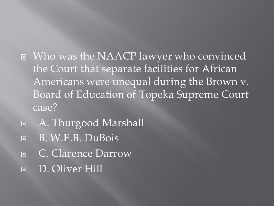 Who was the NAACP lawyer who convinced the Court that separate facilities for African Americans were unequal during the Brown v. Board of Education of Topeka Supreme Court case