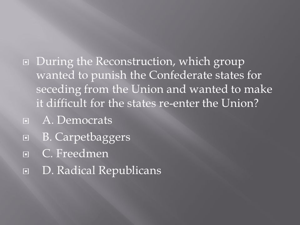 During the Reconstruction, which group wanted to punish the Confederate states for seceding from the Union and wanted to make it difficult for the states re-enter the Union