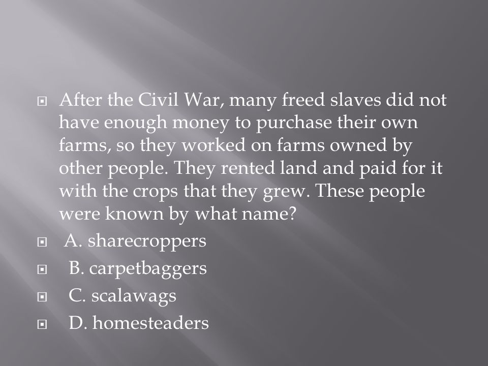 After the Civil War, many freed slaves did not have enough money to purchase their own farms, so they worked on farms owned by other people. They rented land and paid for it with the crops that they grew. These people were known by what name