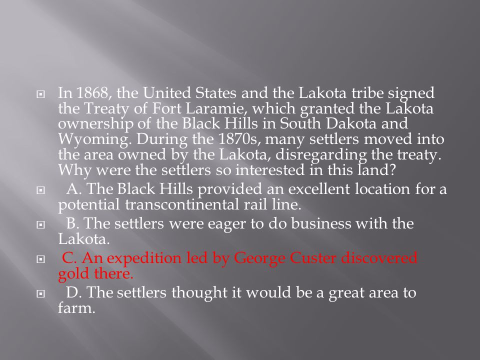 In 1868, the United States and the Lakota tribe signed the Treaty of Fort Laramie, which granted the Lakota ownership of the Black Hills in South Dakota and Wyoming. During the 1870s, many settlers moved into the area owned by the Lakota, disregarding the treaty. Why were the settlers so interested in this land