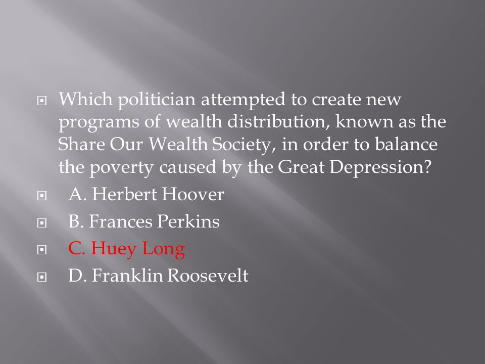 Which politician attempted to create new programs of wealth distribution, known as the Share Our Wealth Society, in order to balance the poverty caused by the Great Depression