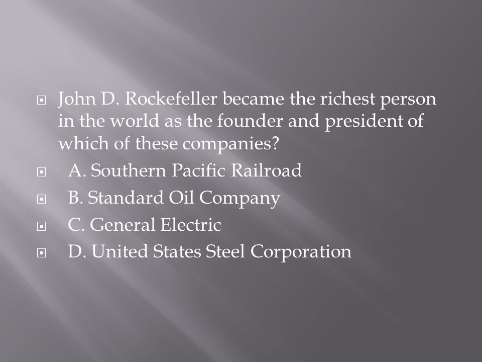 John D. Rockefeller became the richest person in the world as the founder and president of which of these companies