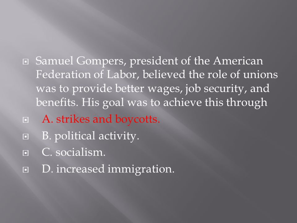 Samuel Gompers, president of the American Federation of Labor, believed the role of unions was to provide better wages, job security, and benefits. His goal was to achieve this through