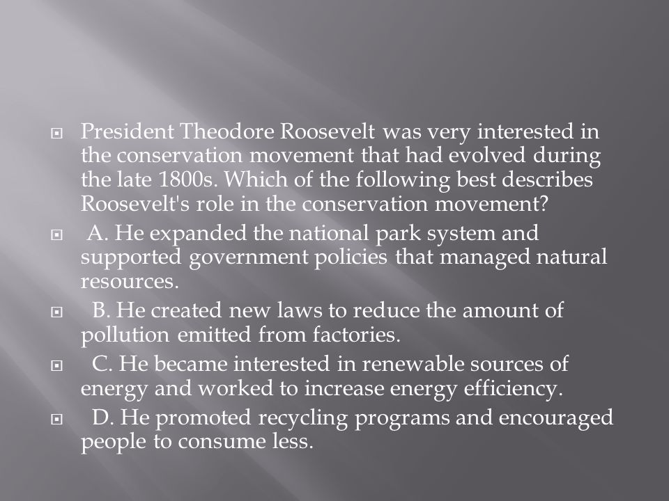 President Theodore Roosevelt was very interested in the conservation movement that had evolved during the late 1800s. Which of the following best describes Roosevelt s role in the conservation movement