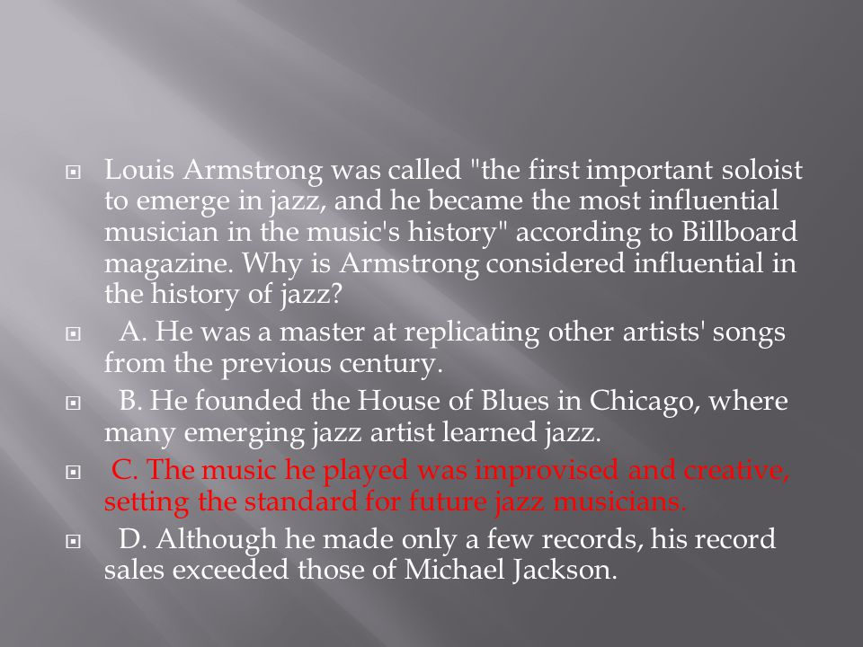 Louis Armstrong was called the first important soloist to emerge in jazz, and he became the most influential musician in the music s history according to Billboard magazine. Why is Armstrong considered influential in the history of jazz