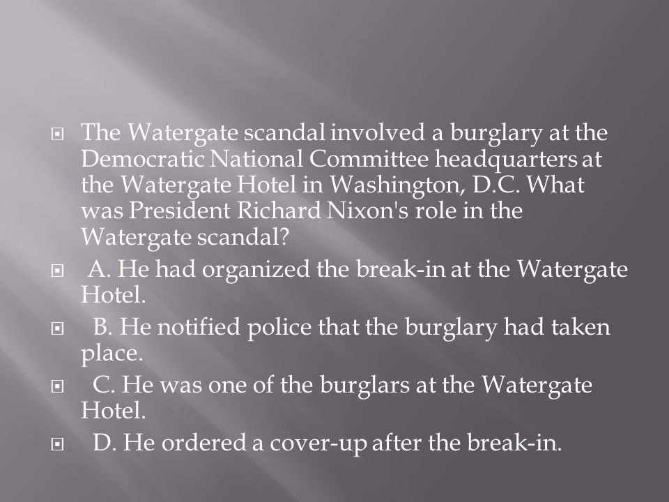The Watergate scandal involved a burglary at the Democratic National Committee headquarters at the Watergate Hotel in Washington, D.C. What was President Richard Nixon s role in the Watergate scandal