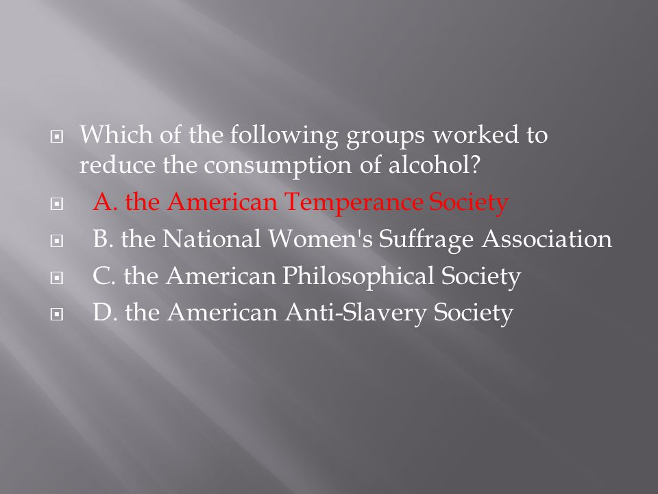 Which of the following groups worked to reduce the consumption of alcohol