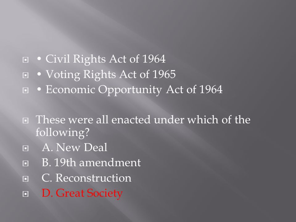 • Civil Rights Act of 1964 • Voting Rights Act of 1965. • Economic Opportunity Act of 1964. These were all enacted under which of the following