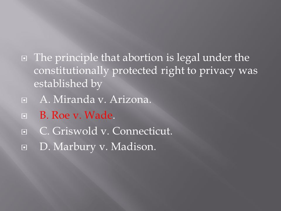 The principle that abortion is legal under the constitutionally protected right to privacy was established by