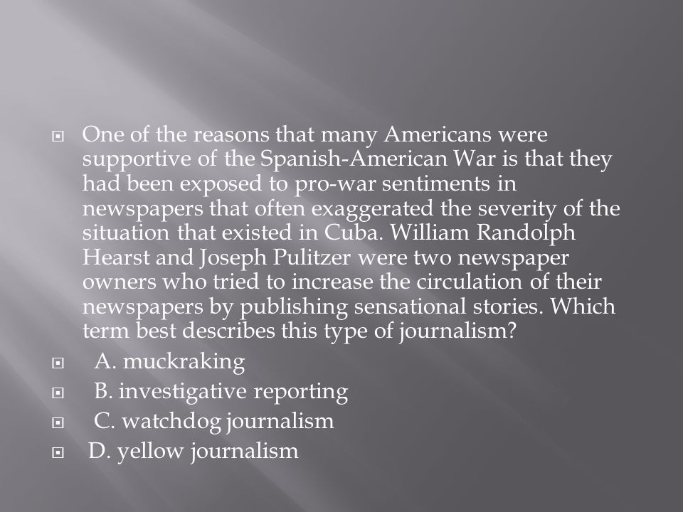One of the reasons that many Americans were supportive of the Spanish-American War is that they had been exposed to pro-war sentiments in newspapers that often exaggerated the severity of the situation that existed in Cuba. William Randolph Hearst and Joseph Pulitzer were two newspaper owners who tried to increase the circulation of their newspapers by publishing sensational stories. Which term best describes this type of journalism