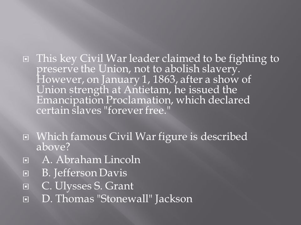This key Civil War leader claimed to be fighting to preserve the Union, not to abolish slavery. However, on January 1, 1863, after a show of Union strength at Antietam, he issued the Emancipation Proclamation, which declared certain slaves forever free.
