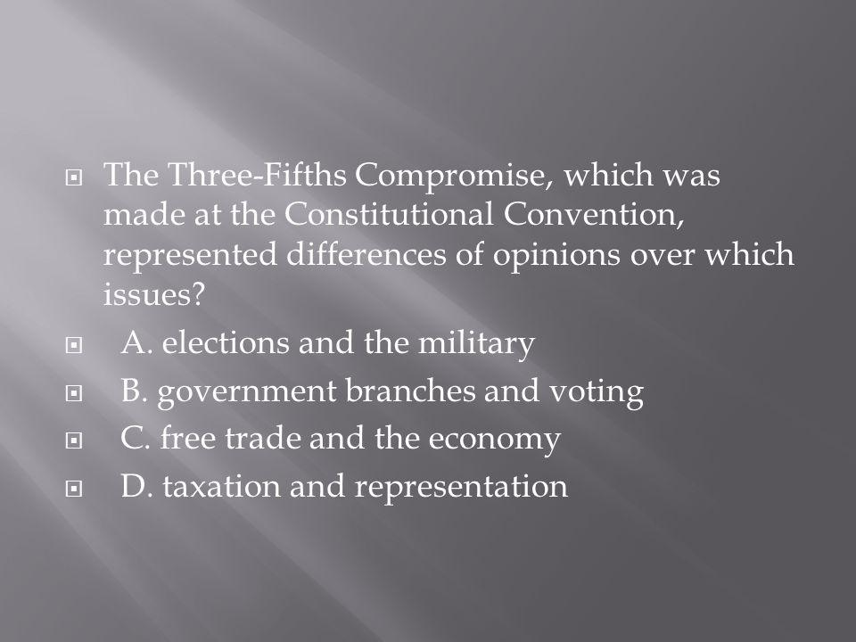 The Three-Fifths Compromise, which was made at the Constitutional Convention, represented differences of opinions over which issues