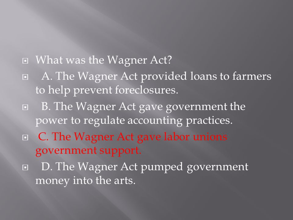 What was the Wagner Act A. The Wagner Act provided loans to farmers to help prevent foreclosures.