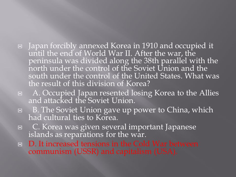 Japan forcibly annexed Korea in 1910 and occupied it until the end of World War II. After the war, the peninsula was divided along the 38th parallel with the north under the control of the Soviet Union and the south under the control of the United States. What was the result of this division of Korea