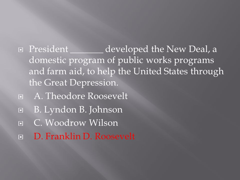 President _______ developed the New Deal, a domestic program of public works programs and farm aid, to help the United States through the Great Depression.