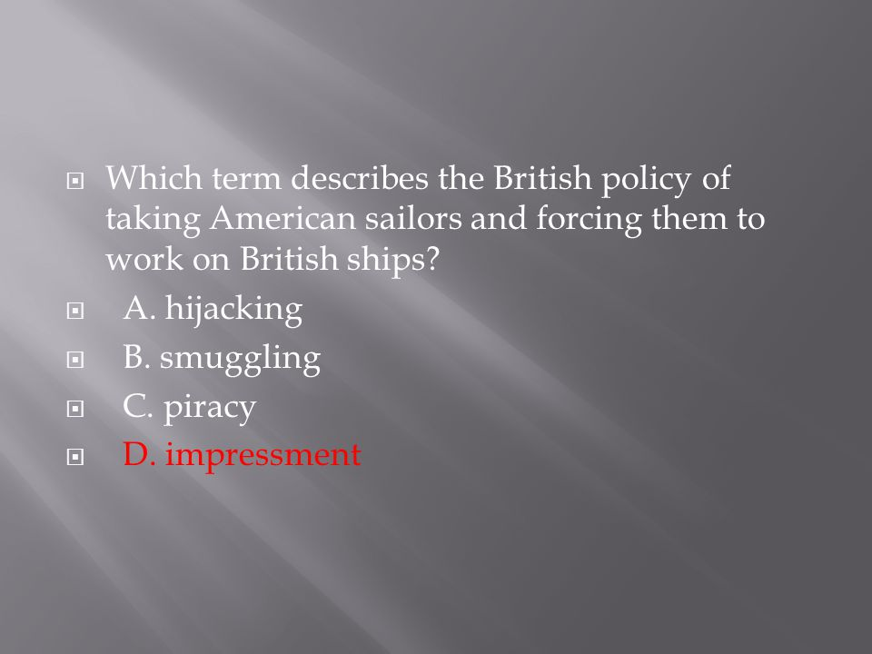 Which term describes the British policy of taking American sailors and forcing them to work on British ships