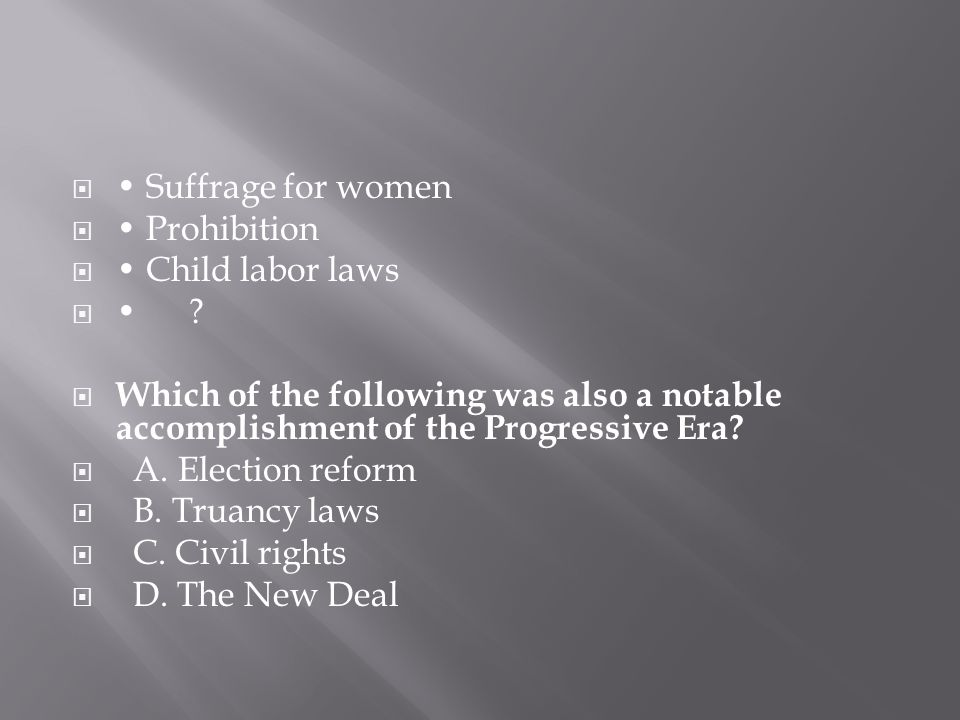 • Suffrage for women • Prohibition. • Child labor laws. • Which of the following was also a notable accomplishment of the Progressive Era