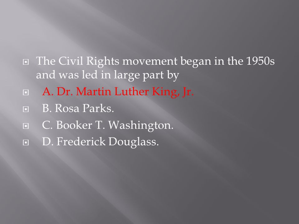 The Civil Rights movement began in the 1950s and was led in large part by