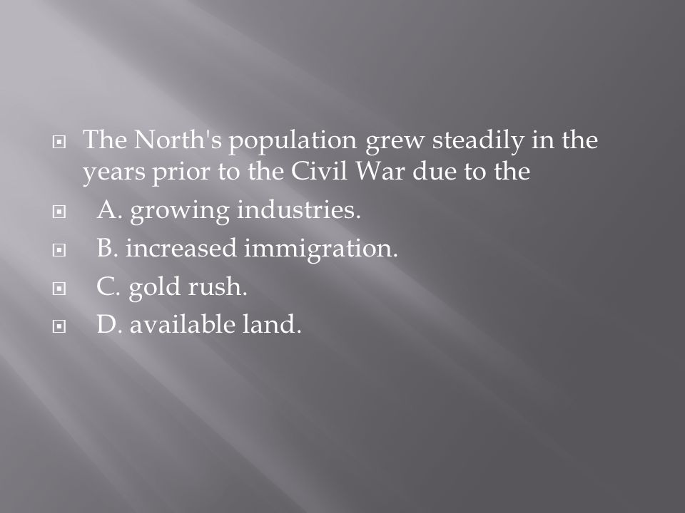 The North s population grew steadily in the years prior to the Civil War due to the