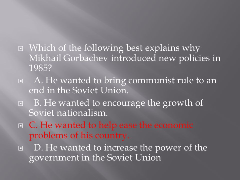 Which of the following best explains why Mikhail Gorbachev introduced new policies in 1985