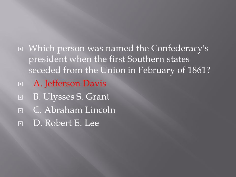 Which person was named the Confederacy s president when the first Southern states seceded from the Union in February of 1861