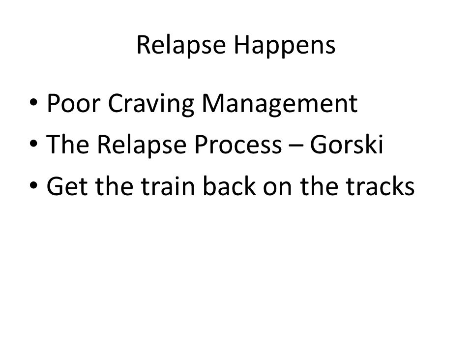Relapse Happens Poor Craving Management. The Relapse Process – Gorski.