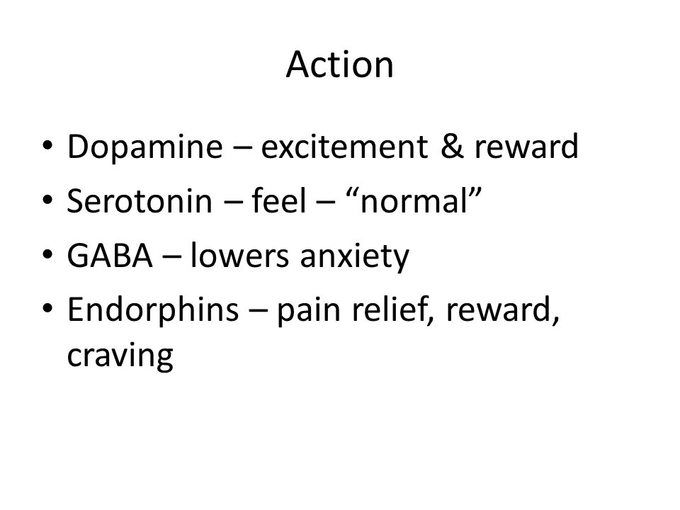 Action Dopamine – excitement & reward Serotonin – feel – normal