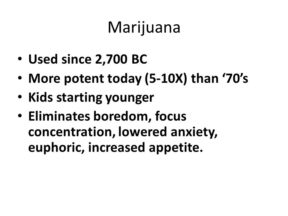 Marijuana Used since 2,700 BC More potent today (5-10X) than '70's