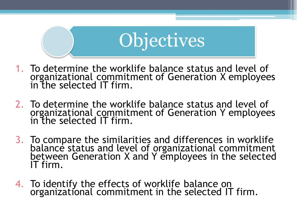 Objectives To determine the worklife balance status and level of organizational commitment of Generation X employees in the selected IT firm.