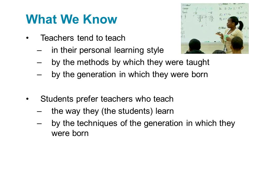 What We Know Teachers tend to teach in their personal learning style