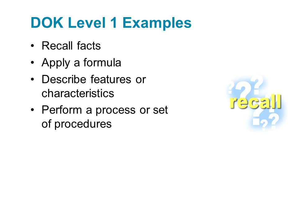 DOK Level 1 Examples Recall facts Apply a formula