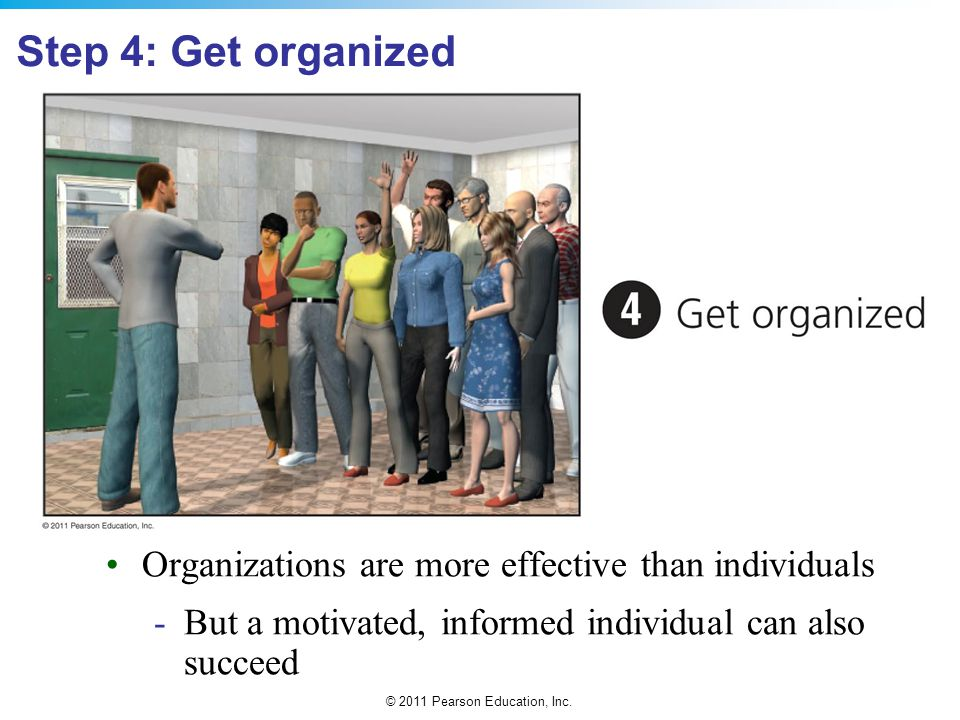 Step 4: Get organized Organizations are more effective than individuals.