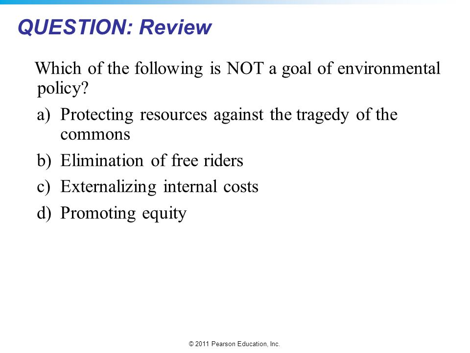 QUESTION: Review Which of the following is NOT a goal of environmental policy a) Protecting resources against the tragedy of the commons.