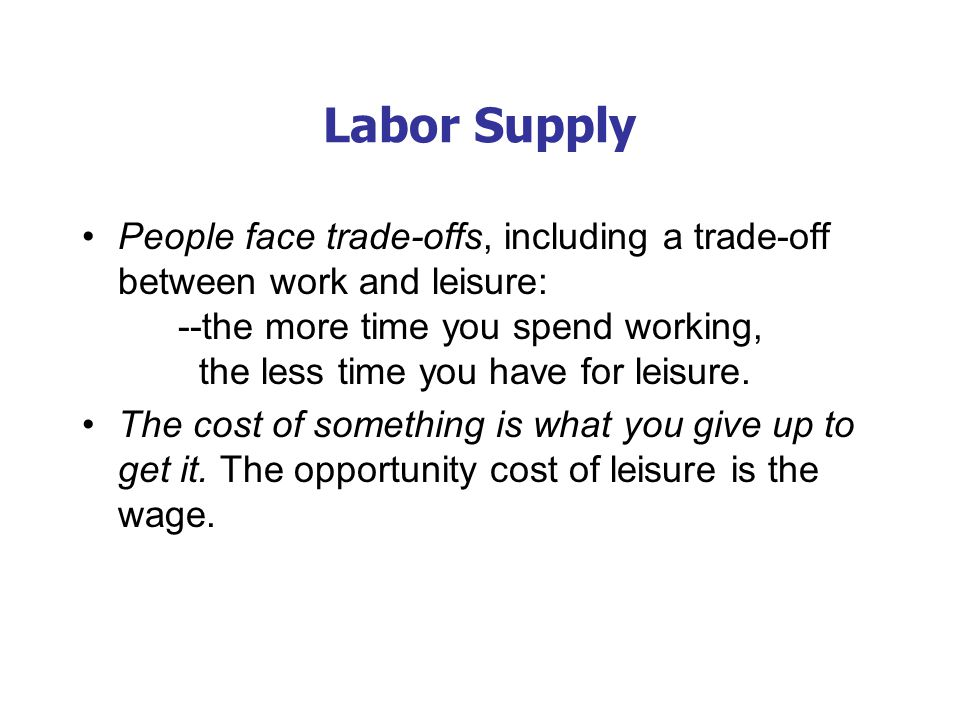 The Labor Supply Curve An increase in W is an increase in the opp. cost of leisure. People respond by taking less leisure and by working more.