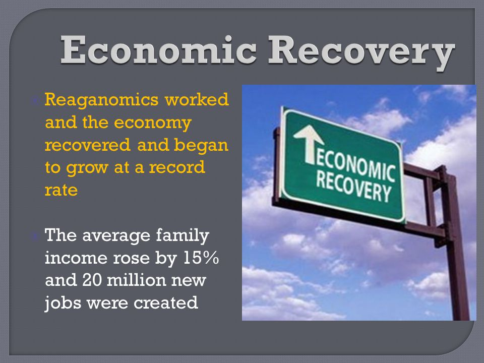 Economic Recovery Reaganomics worked and the economy recovered and began to grow at a record rate.