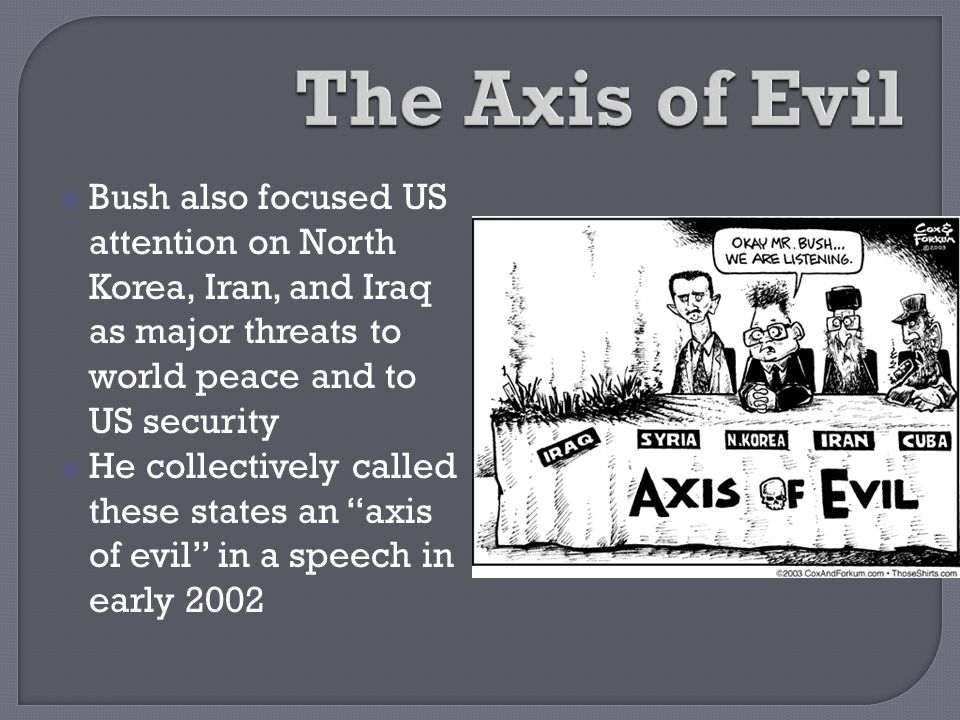 The Axis of Evil Bush also focused US attention on North Korea, Iran, and Iraq as major threats to world peace and to US security.