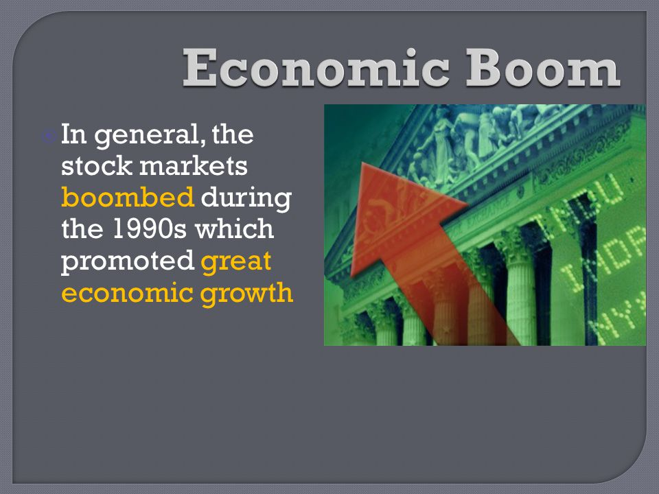 Economic Boom In general, the stock markets boombed during the 1990s which promoted great economic growth.