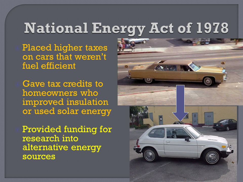 National Energy Act of 1978 Placed higher taxes on cars that weren't fuel efficient.