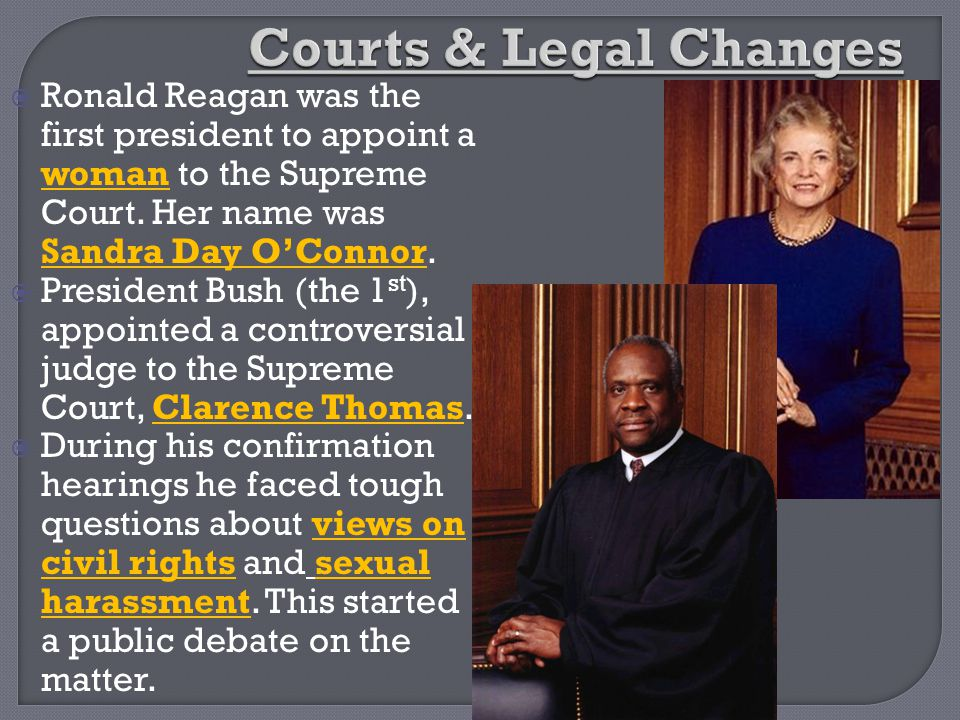 Courts & Legal Changes Ronald Reagan was the first president to appoint a woman to the Supreme Court. Her name was Sandra Day O'Connor.