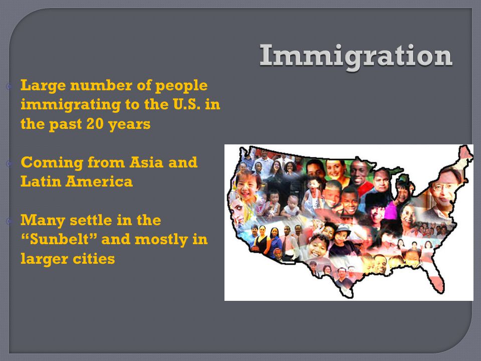 Immigration Large number of people immigrating to the U.S. in the past 20 years. Coming from Asia and Latin America.