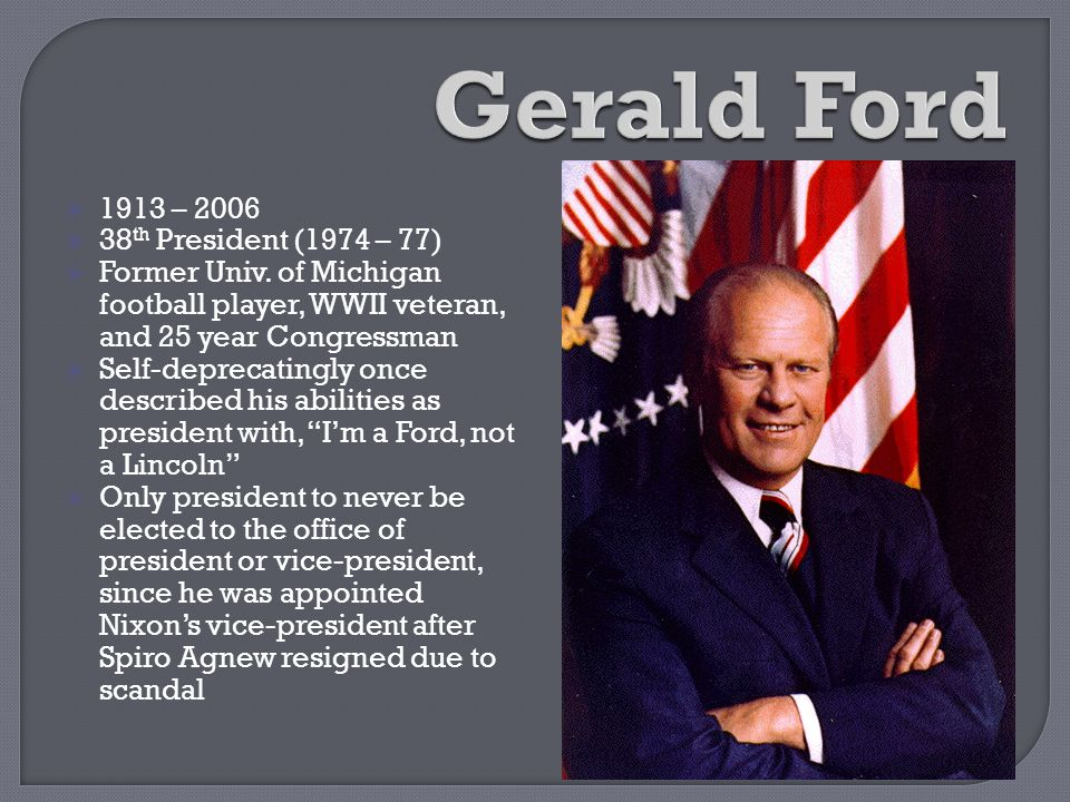 Gerald Ford 1913 – 2006 38th President (1974 – 77)