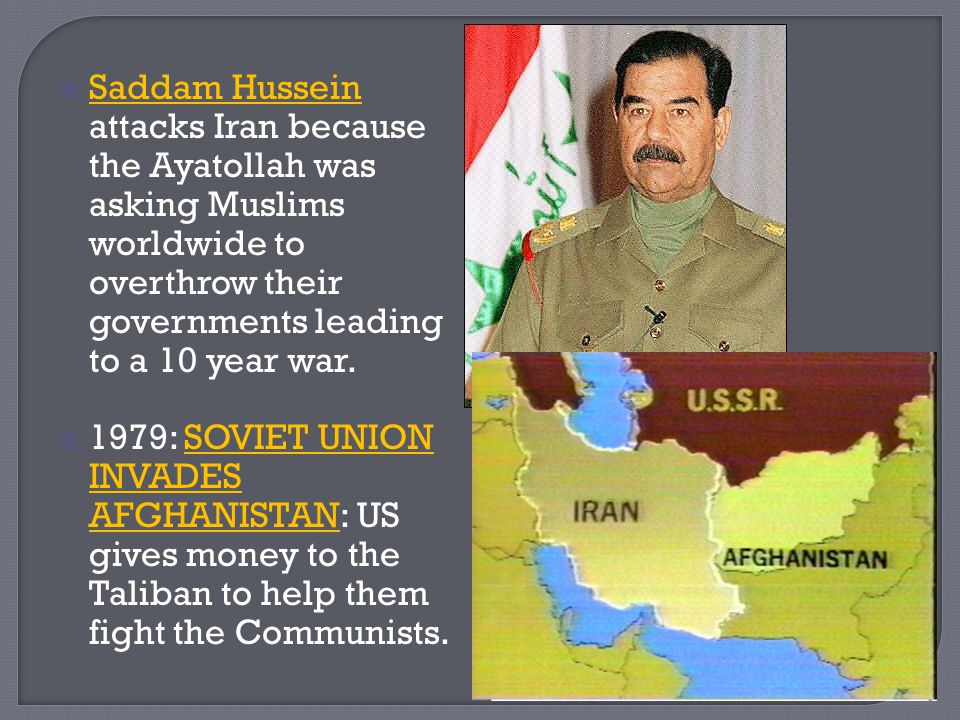 Saddam Hussein attacks Iran because the Ayatollah was asking Muslims worldwide to overthrow their governments leading to a 10 year war.
