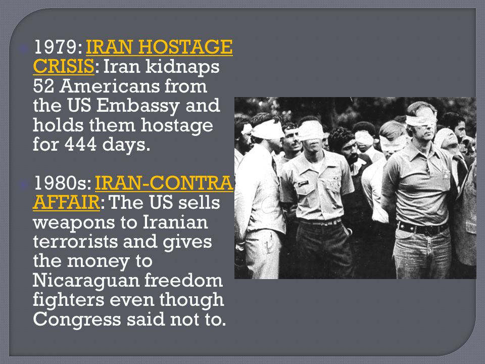 1979: IRAN HOSTAGE CRISIS: Iran kidnaps 52 Americans from the US Embassy and holds them hostage for 444 days.
